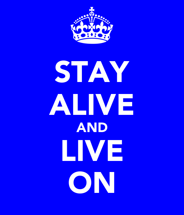 STAY ALIVE AND LIVE ON