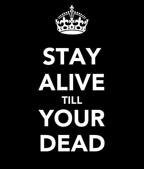 STAY ALIVE TILL YOUR DEAD