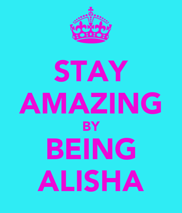 STAY AMAZING BY BEING ALISHA