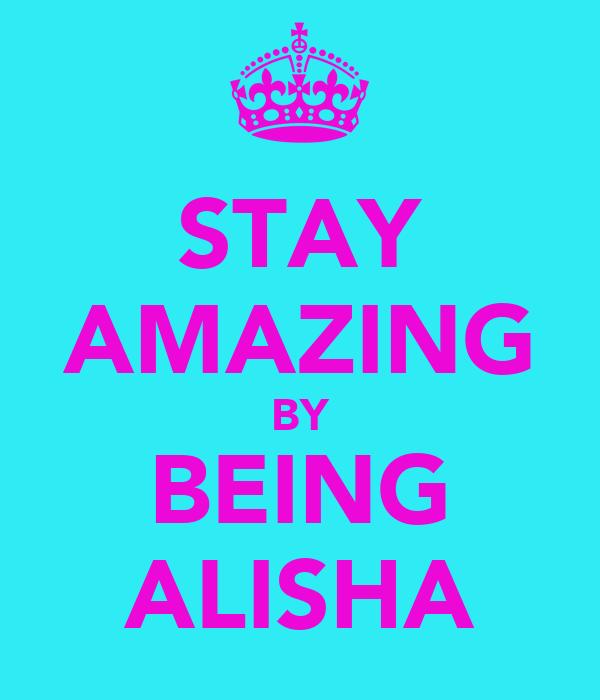 STAY AMAZING BY BEING ALISHA