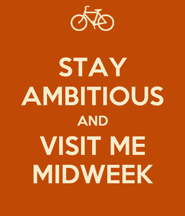 STAY AMBITIOUS AND VISIT ME MIDWEEK