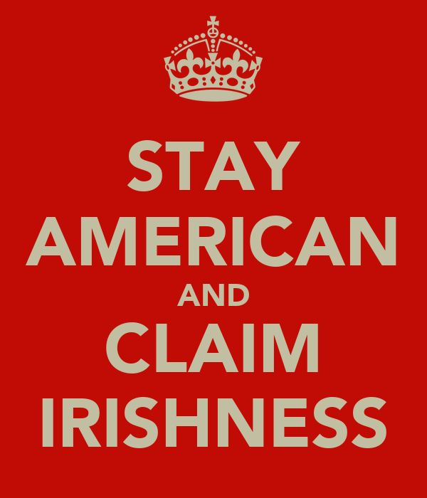 STAY AMERICAN AND CLAIM IRISHNESS