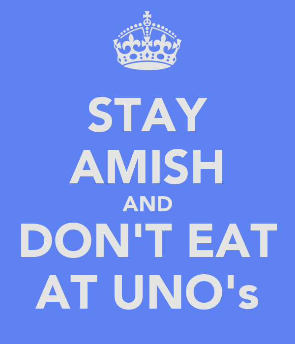 STAY AMISH AND DON'T EAT AT UNO's