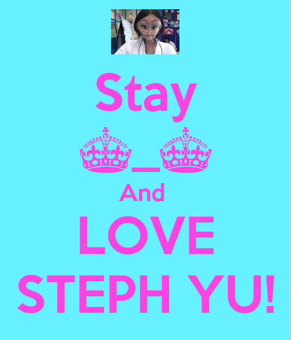 Stay ^_^ And  LOVE STEPH YU!