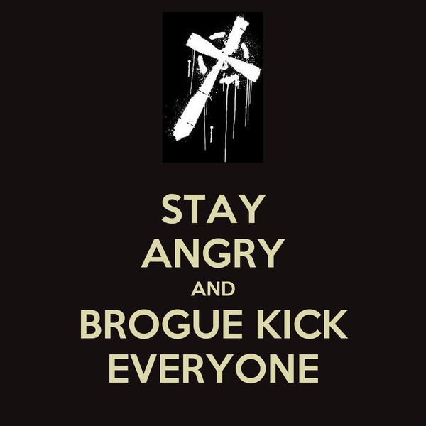 STAY ANGRY AND BROGUE KICK EVERYONE