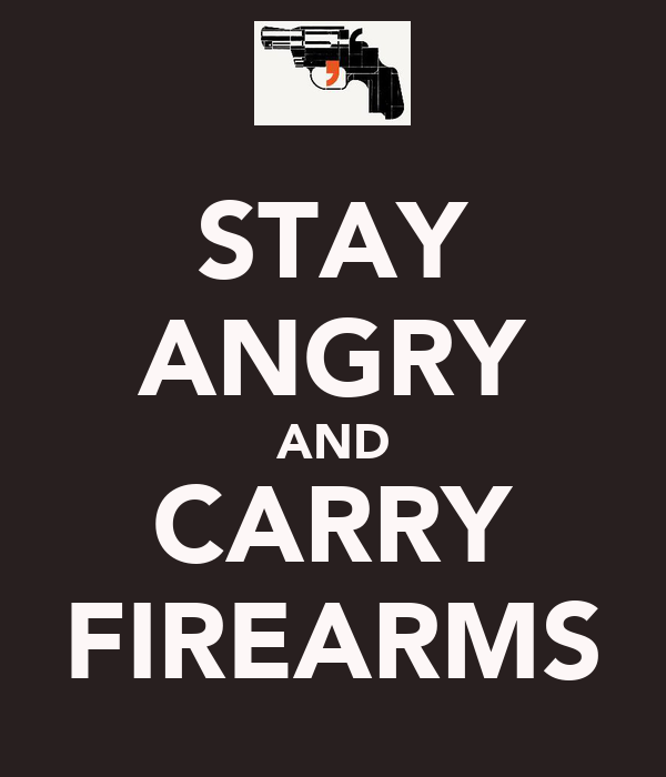 STAY ANGRY AND CARRY FIREARMS
