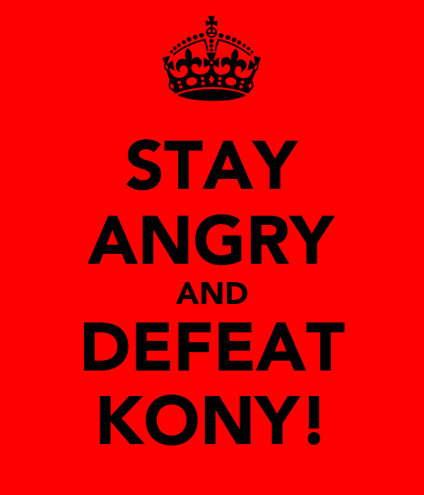 STAY ANGRY AND DEFEAT KONY!