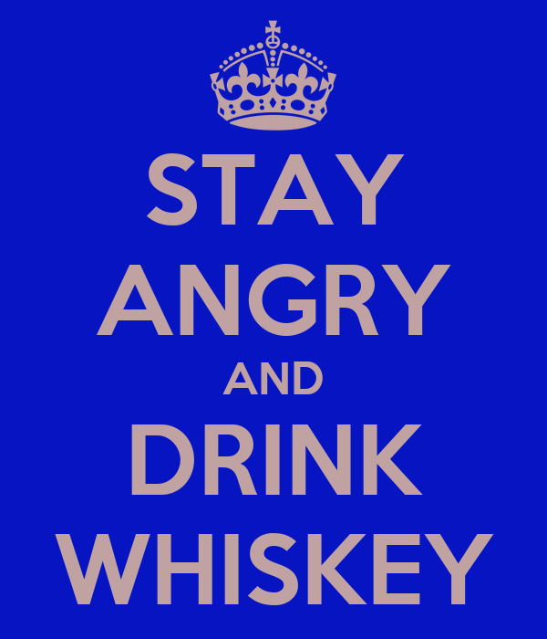 STAY ANGRY AND DRINK WHISKEY