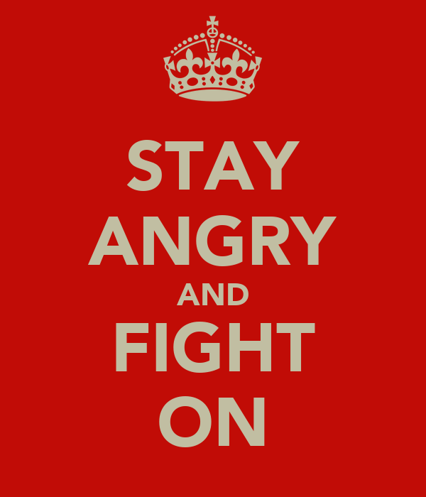 STAY ANGRY AND FIGHT ON