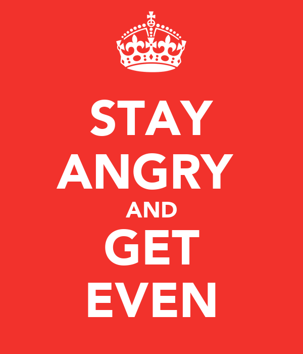 STAY ANGRY  AND GET EVEN