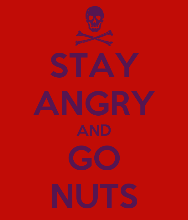 STAY ANGRY AND GO NUTS