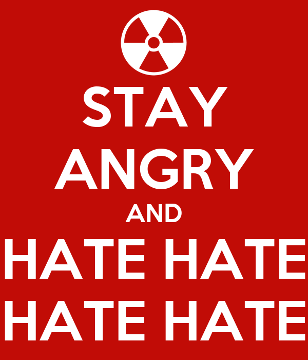 STAY ANGRY AND HATE HATE HATE HATE HATE HATE HATE HATE