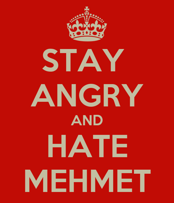 STAY  ANGRY AND HATE MEHMET