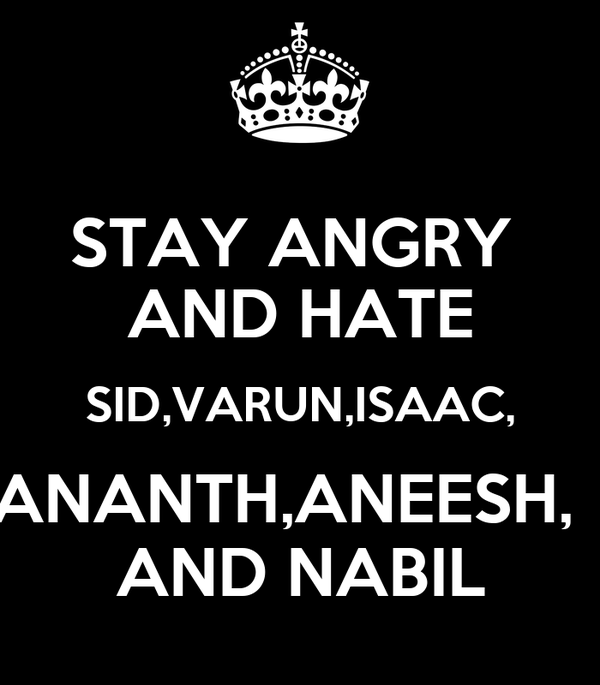 STAY ANGRY  AND HATE SID,VARUN,ISAAC, ANANTH,ANEESH,   AND NABIL