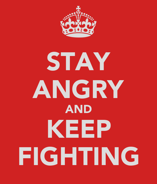 STAY ANGRY AND KEEP FIGHTING