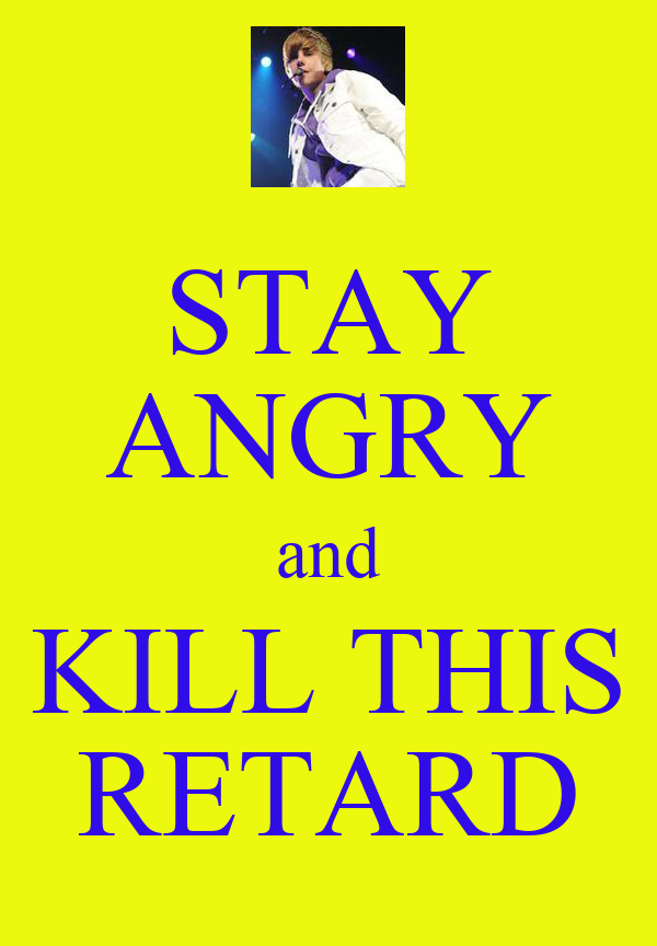 STAY ANGRY and KILL THIS RETARD
