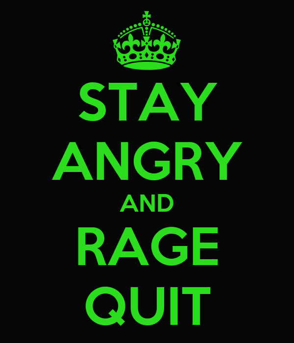 STAY ANGRY AND RAGE QUIT