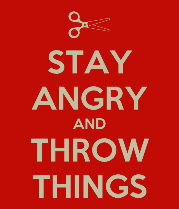 STAY ANGRY AND THROW THINGS