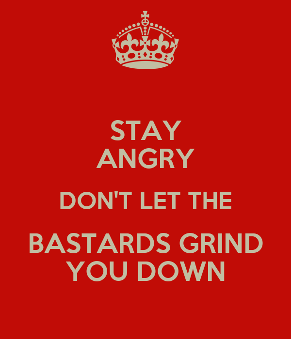 STAY ANGRY DON'T LET THE BASTARDS GRIND YOU DOWN