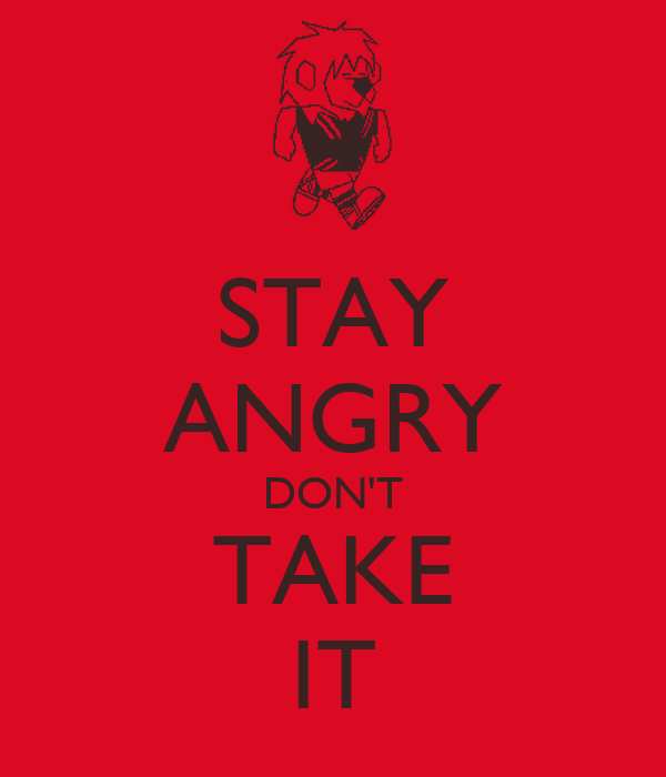 STAY ANGRY DON'T TAKE IT