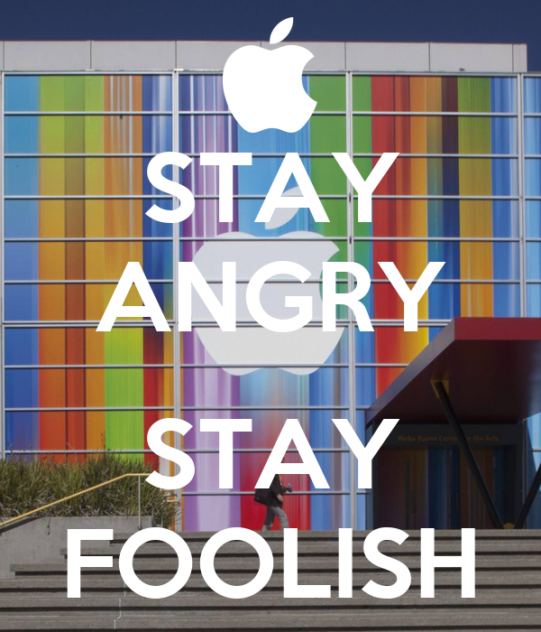 STAY ANGRY  STAY FOOLISH