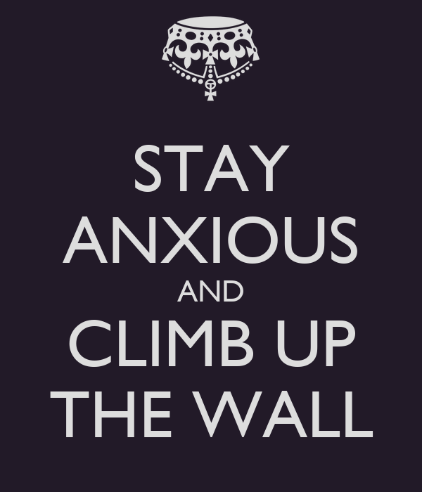 STAY ANXIOUS AND CLIMB UP THE WALL