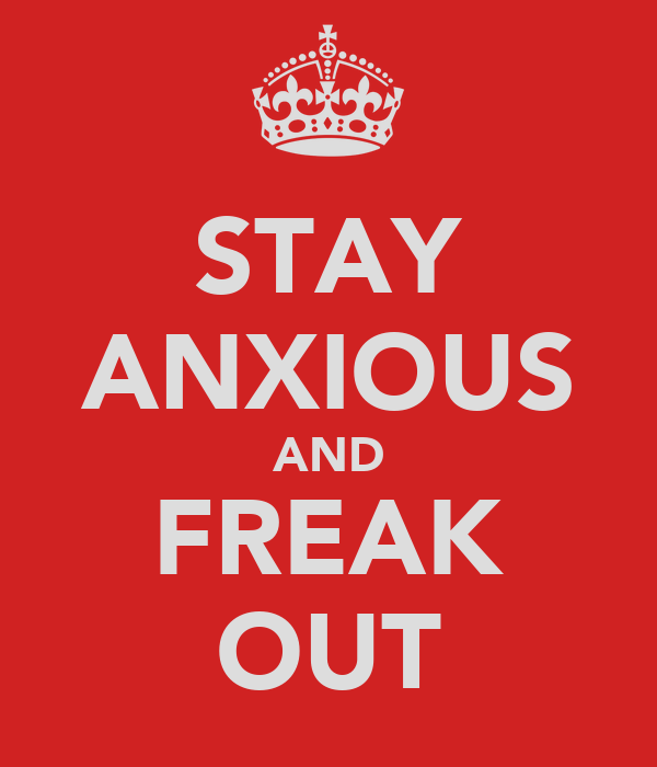 STAY ANXIOUS AND FREAK OUT