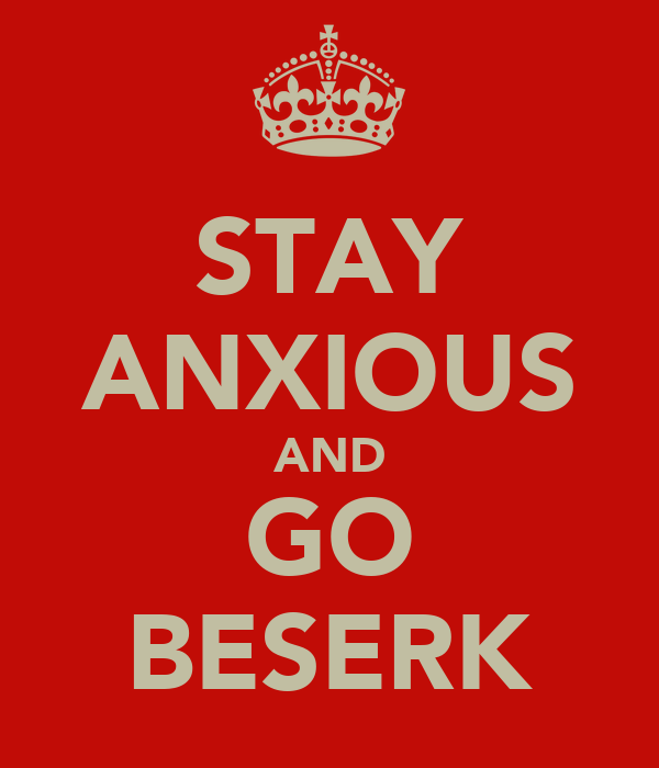 STAY ANXIOUS AND GO BESERK