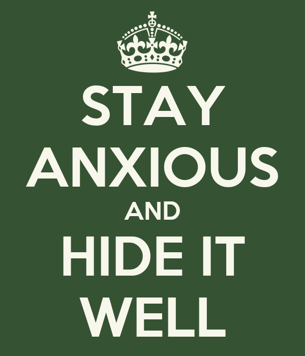 STAY ANXIOUS AND HIDE IT WELL