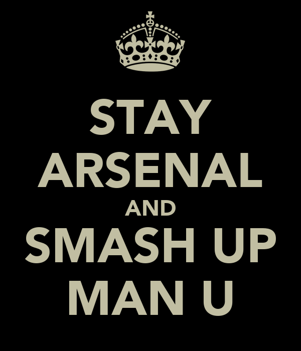 STAY ARSENAL AND SMASH UP MAN U