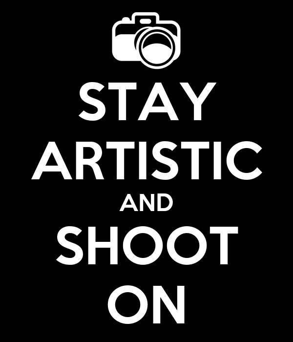 STAY ARTISTIC AND SHOOT ON