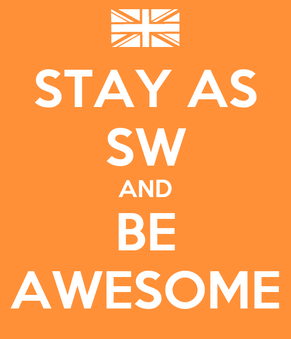STAY AS SW AND BE AWESOME
