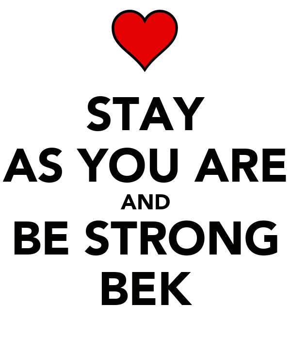 STAY AS YOU ARE AND BE STRONG BEK