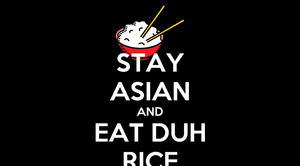 STAY ASIAN AND EAT DUH RICE