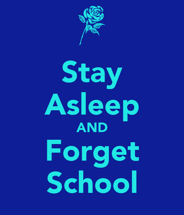 Stay Asleep AND Forget School