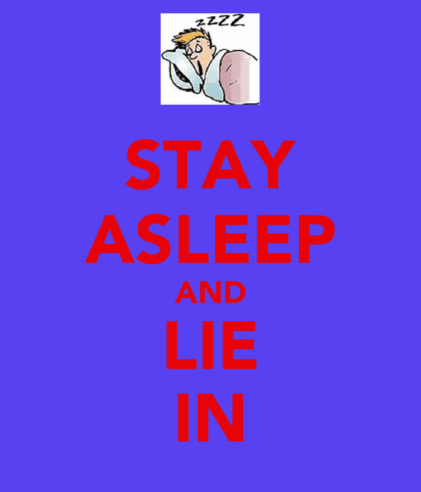 STAY ASLEEP AND LIE IN