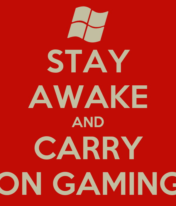 STAY AWAKE AND CARRY ON GAMING
