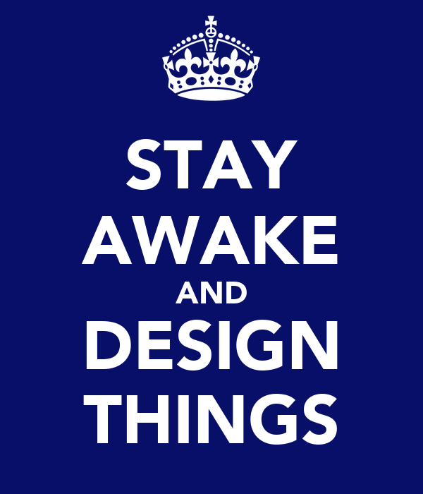 STAY AWAKE AND DESIGN THINGS