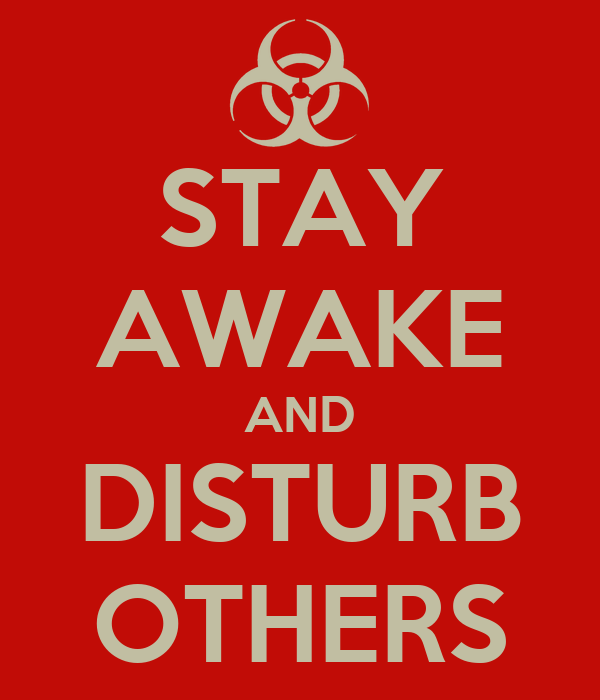 STAY AWAKE AND DISTURB OTHERS