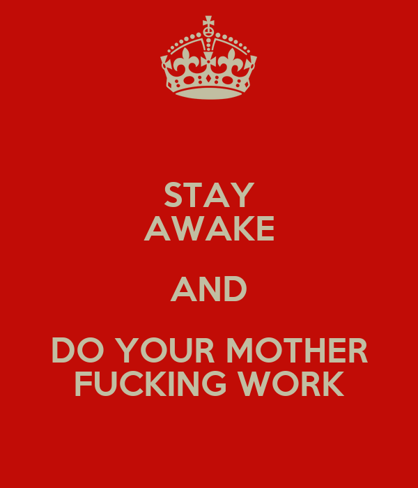 STAY AWAKE AND DO YOUR MOTHER FUCKING WORK