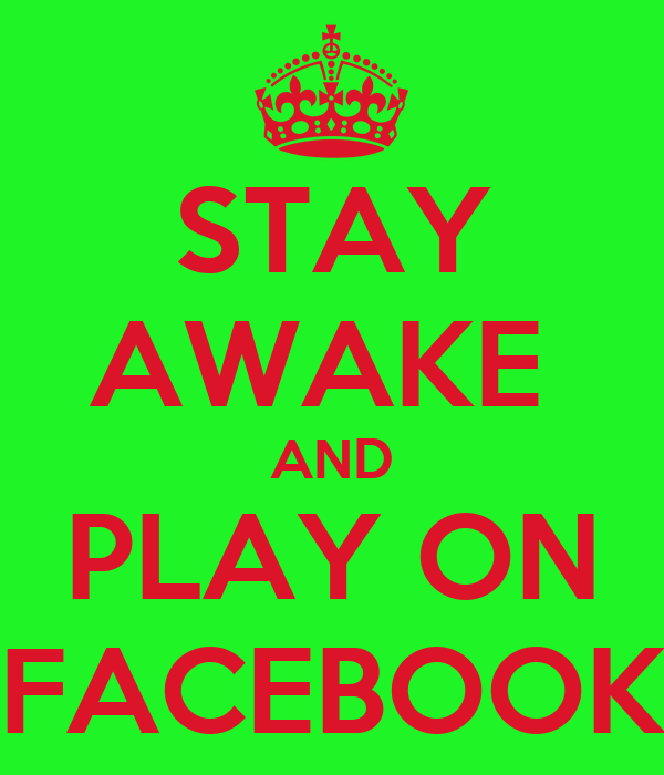 STAY AWAKE  AND PLAY ON FACEBOOK