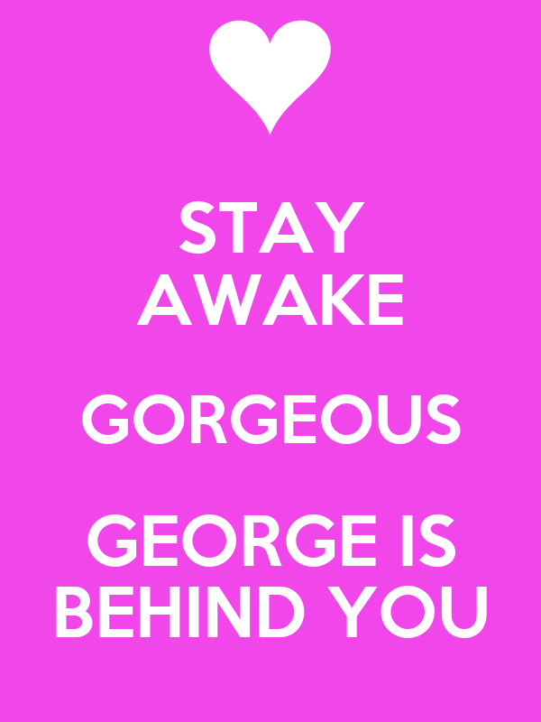 STAY AWAKE GORGEOUS GEORGE IS BEHIND YOU