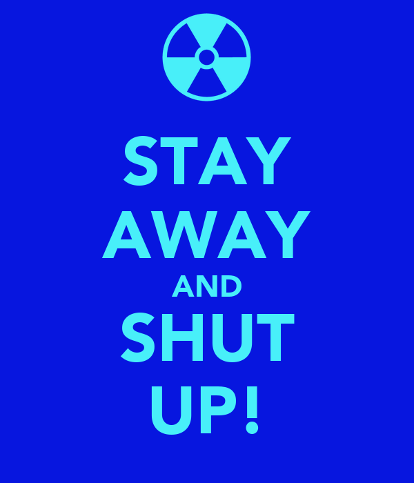 STAY AWAY AND SHUT UP!