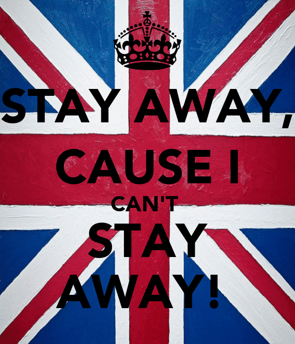 STAY AWAY, CAUSE I CAN'T  STAY AWAY!