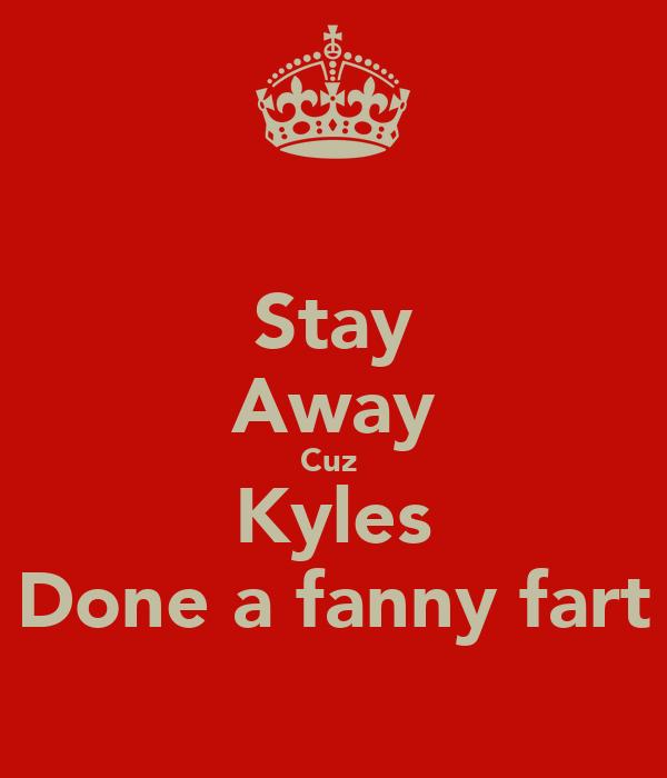 Stay Away Cuz  Kyles Done a fanny fart