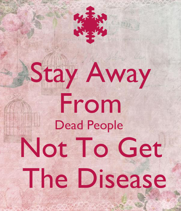 Stay Away From Dead People  Not To Get  The Disease