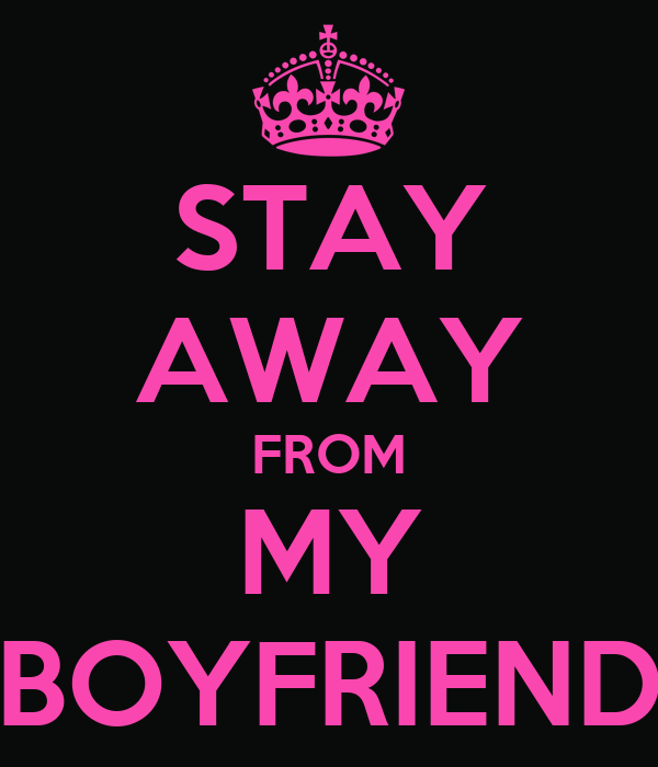 STAY AWAY FROM MY BOYFRIEND