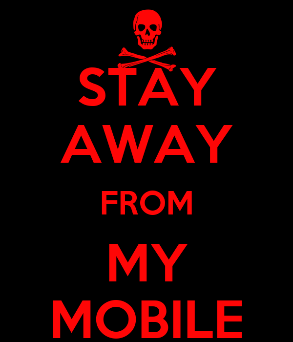 STAY AWAY FROM MY MOBILE