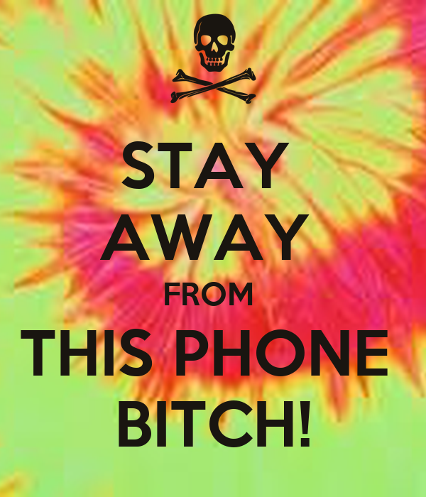 STAY  AWAY  FROM  THIS PHONE  BITCH!