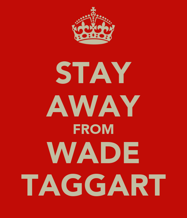 STAY AWAY FROM WADE TAGGART